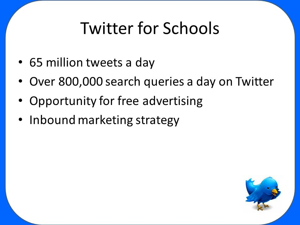 Twitter for Schools 65 million tweets a day Over 800,000 search queries a day on Twitter Opportunity for free advertising Inbound marketing strategy