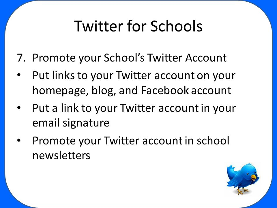Twitter for Schools 7.Promote your School's Twitter Account Put links to your Twitter account on your homepage, blog, and Facebook account Put a link to your Twitter account in your email signature Promote your Twitter account in school newsletters