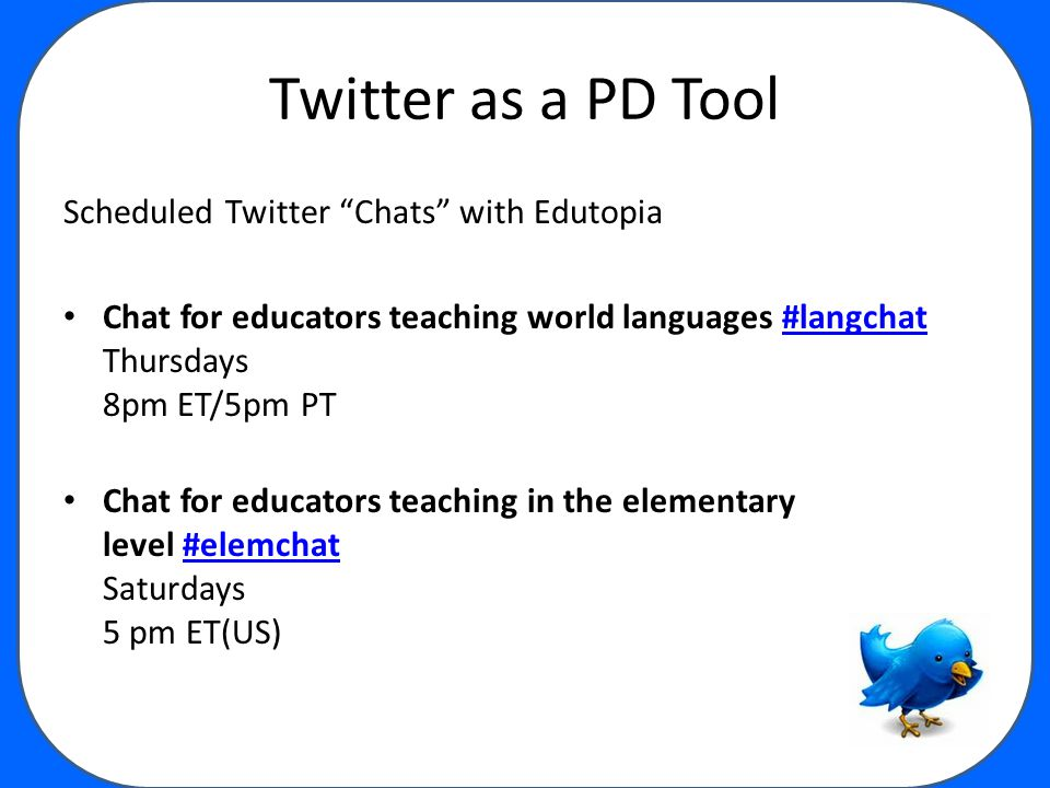 Twitter as a PD Tool Scheduled Twitter Chats with Edutopia Chat for educators teaching world languages #langchat Thursdays 8pm ET/5pm PT #langchat Chat for educators teaching in the elementary level #elemchat Saturdays 5 pm ET(US)#elemchat