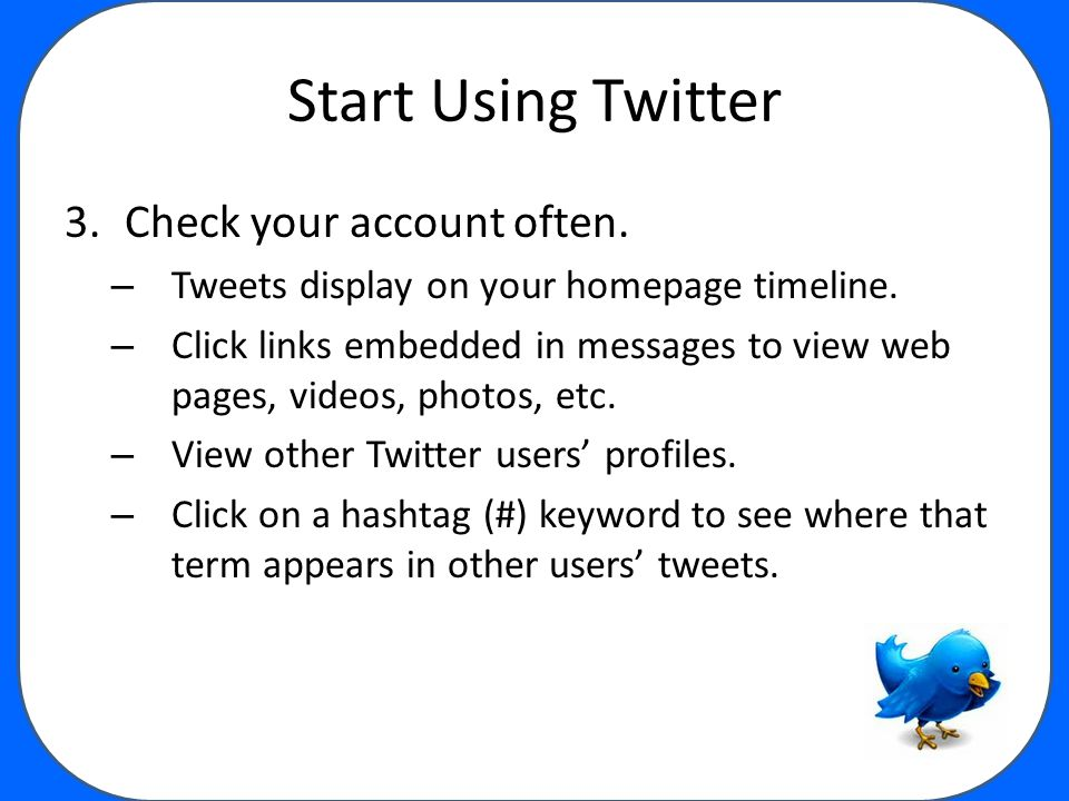 Start Using Twitter 3.Check your account often.– Tweets display on your homepage timeline.