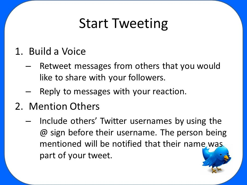 Start Tweeting 1.Build a Voice – Retweet messages from others that you would like to share with your followers.