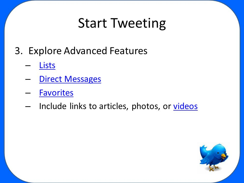 Start Tweeting 3.Explore Advanced Features – Lists Lists – Direct Messages Direct Messages – Favorites Favorites – Include links to articles, photos, or videosvideos
