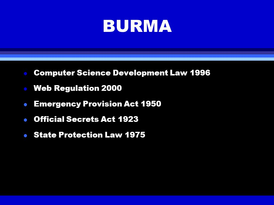 BURMA Computer Science Development Law 1996 Web Regulation 2000 l Emergency Provision Act 1950 l Official Secrets Act 1923 l State Protection Law 1975