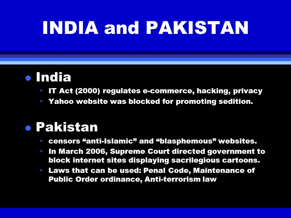 INDIA and PAKISTAN l India IT Act (2000) regulates e-commerce, hacking, privacy Yahoo website was blocked for promoting sedition. l Pakistan censors ""