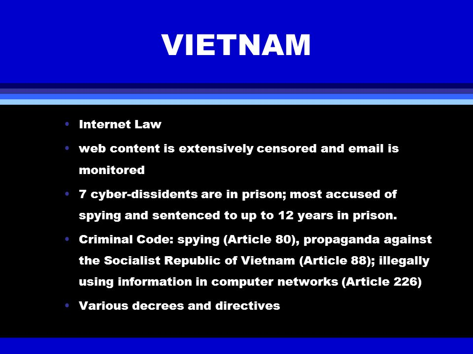 VIETNAM Internet Law web content is extensively censored and email is monitored 7 cyber-dissidents are in prison; most accused of spying and sentenced