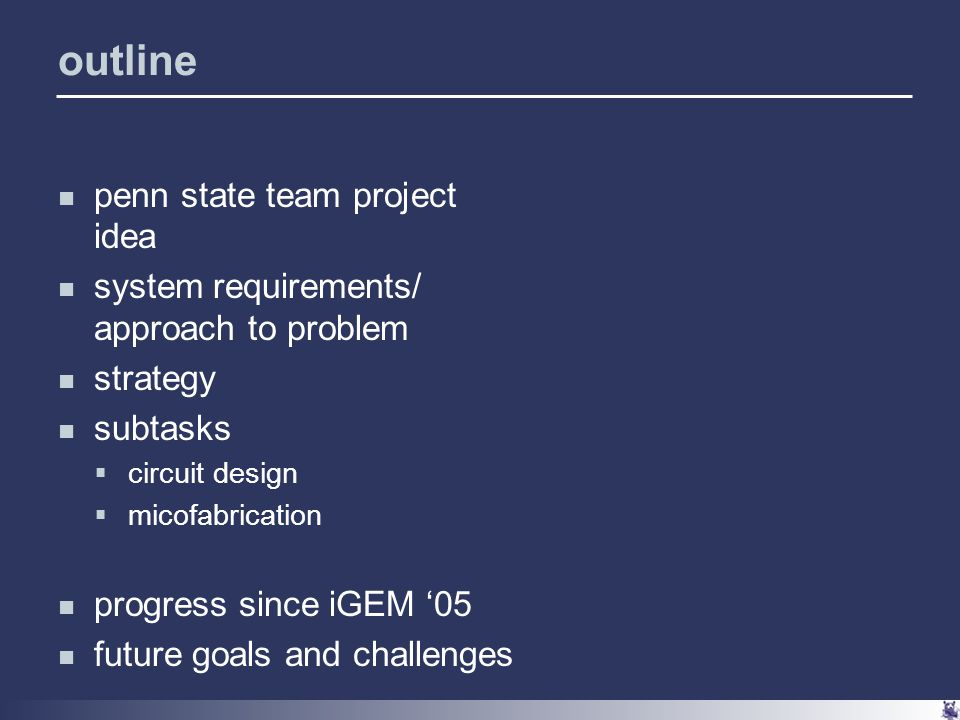 outline penn state team project idea system requirements/ approach to problem strategy subtasks  circuit design  micofabrication progress since iGEM '05 future goals and challenges