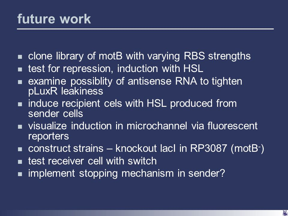 future work clone library of motB with varying RBS strengths test for repression, induction with HSL examine possiblity of antisense RNA to tighten pLuxR leakiness induce recipient cels with HSL produced from sender cells visualize induction in microchannel via fluorescent reporters construct strains – knockout lacI in RP3087 (motB - ) test receiver cell with switch implement stopping mechanism in sender