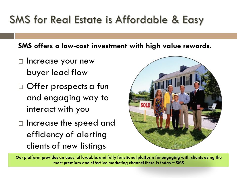 SMS for Real Estate is Affordable & Easy SMS offers a low-cost investment with high value rewards.  Increase your new buyer lead flow  Offer prospec