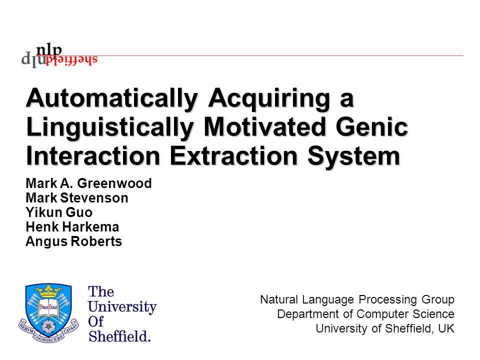 Automatically Acquiring a Linguistically Motivated Genic Interaction Extraction System Mark A. Greenwood Mark Stevenson Yikun Guo Henk Harkema Angus R