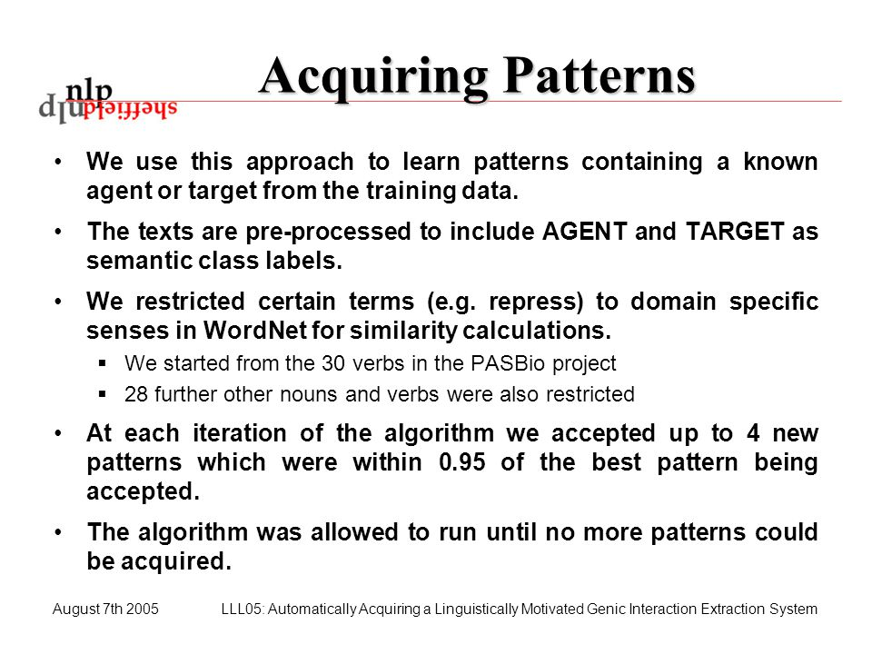 August 7th 2005LLL05: Automatically Acquiring a Linguistically Motivated Genic Interaction Extraction System Acquiring Patterns We use this approach t