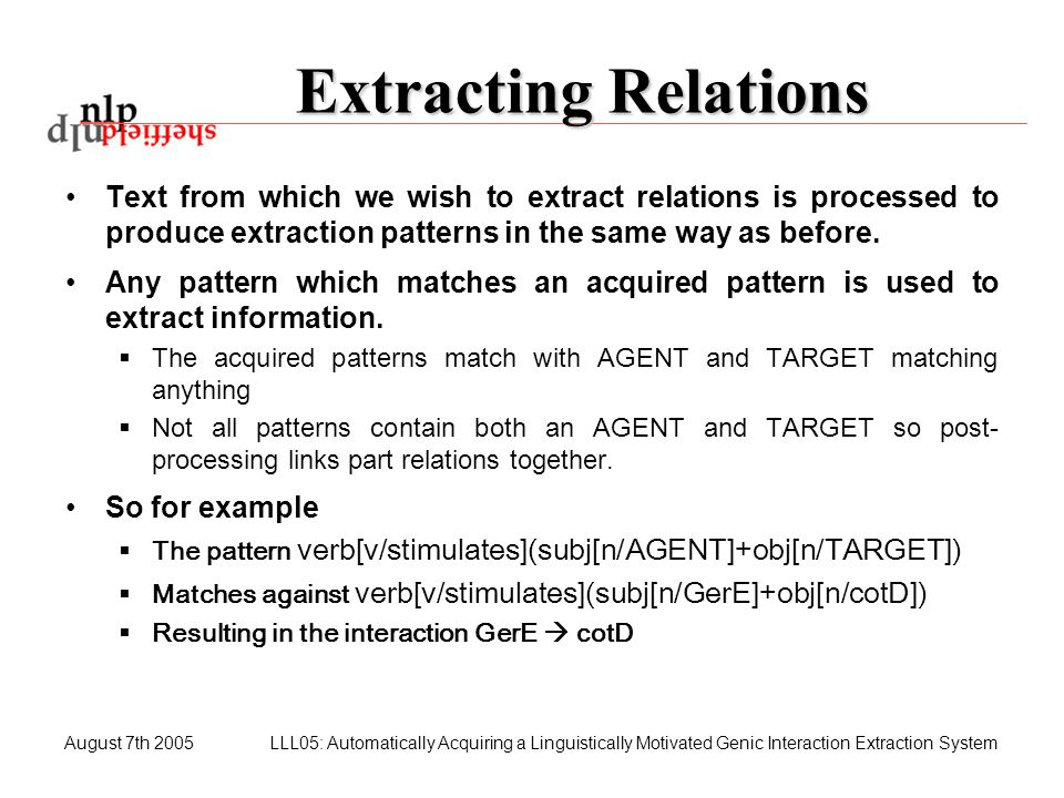 August 7th 2005LLL05: Automatically Acquiring a Linguistically Motivated Genic Interaction Extraction System Extracting Relations Text from which we w