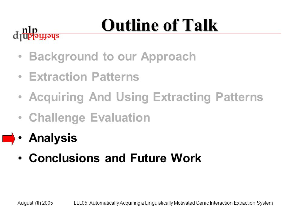 August 7th 2005LLL05: Automatically Acquiring a Linguistically Motivated Genic Interaction Extraction System Outline of Talk Background to our Approac