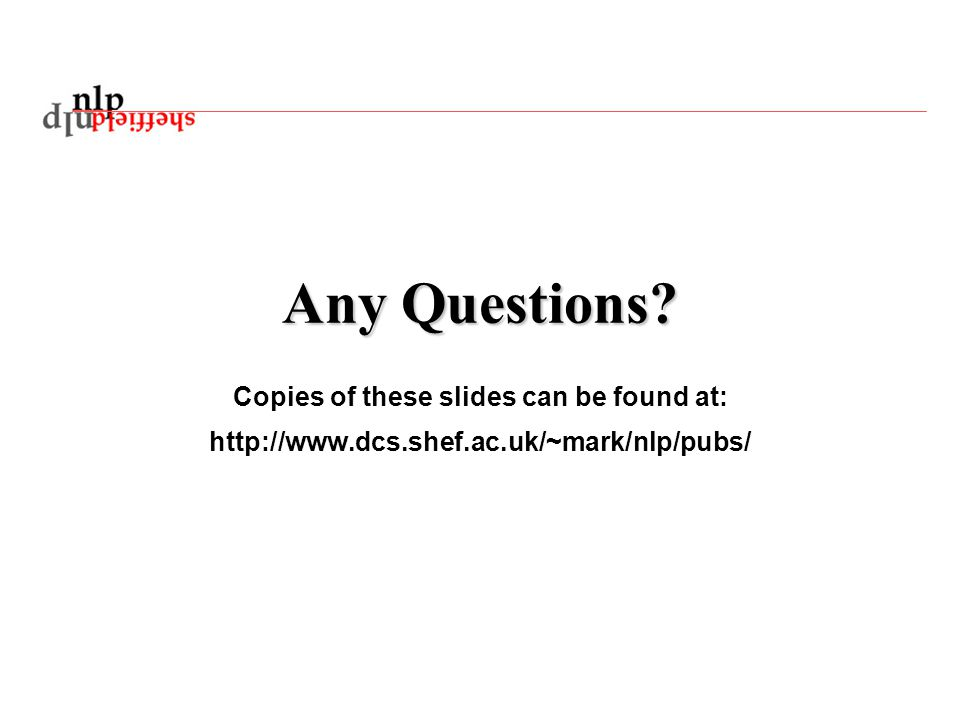 Any Questions? Copies of these slides can be found at: http://www.dcs.shef.ac.uk/~mark/nlp/pubs/