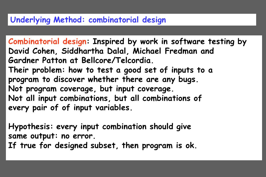 Underlying Method: combinatorial design Combinatorial design: Inspired by work in software testing by David Cohen, Siddhartha Dalal, Michael Fredman a