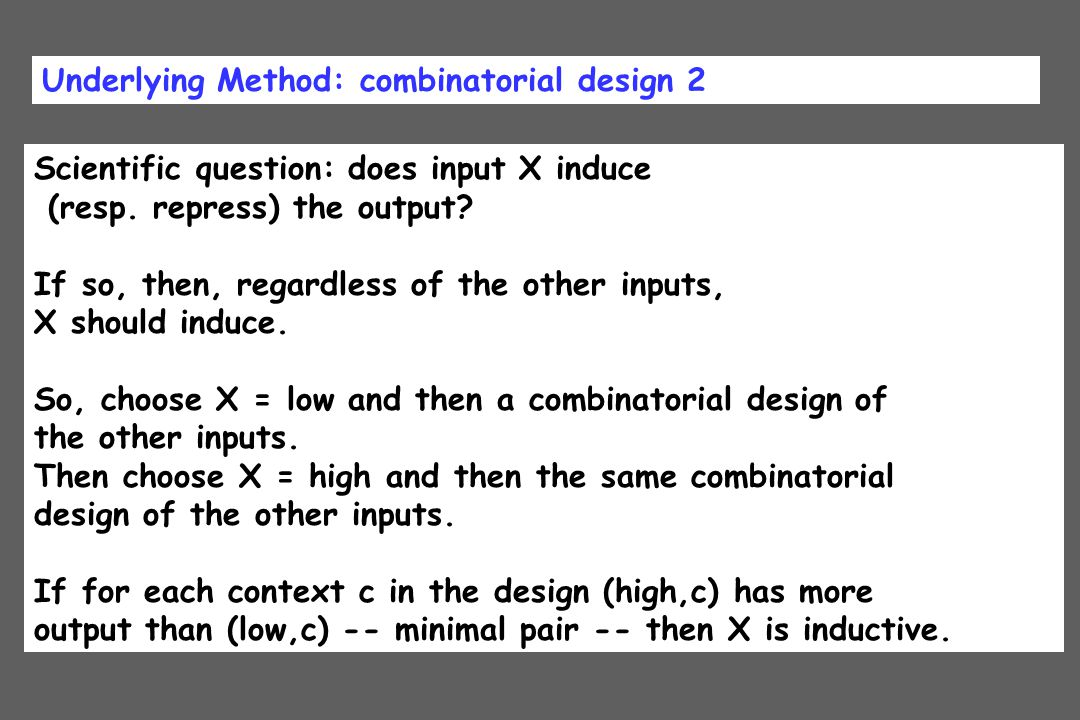 Underlying Method: combinatorial design 2 Scientific question: does input X induce (resp. repress) the output? If so, then, regardless of the other in