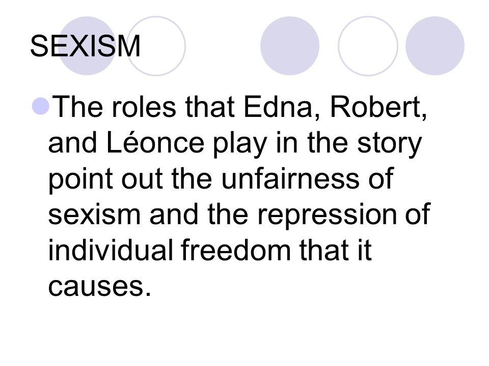 SEXISM The roles that Edna, Robert, and Léonce play in the story point out the unfairness of sexism and the repression of individual freedom that it causes.