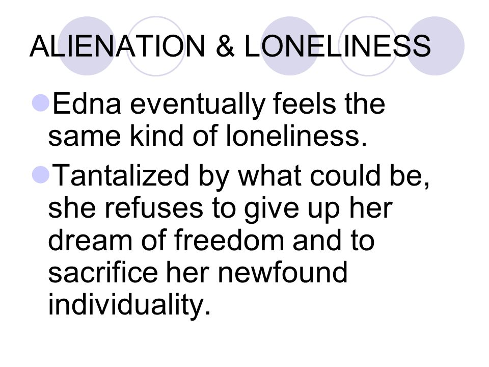 ALIENATION & LONELINESS Edna eventually feels the same kind of loneliness.