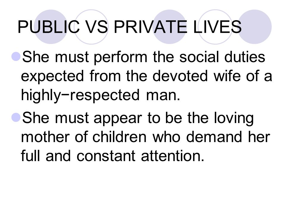 PUBLIC VS PRIVATE LIVES She must perform the social duties expected from the devoted wife of a highly−respected man.