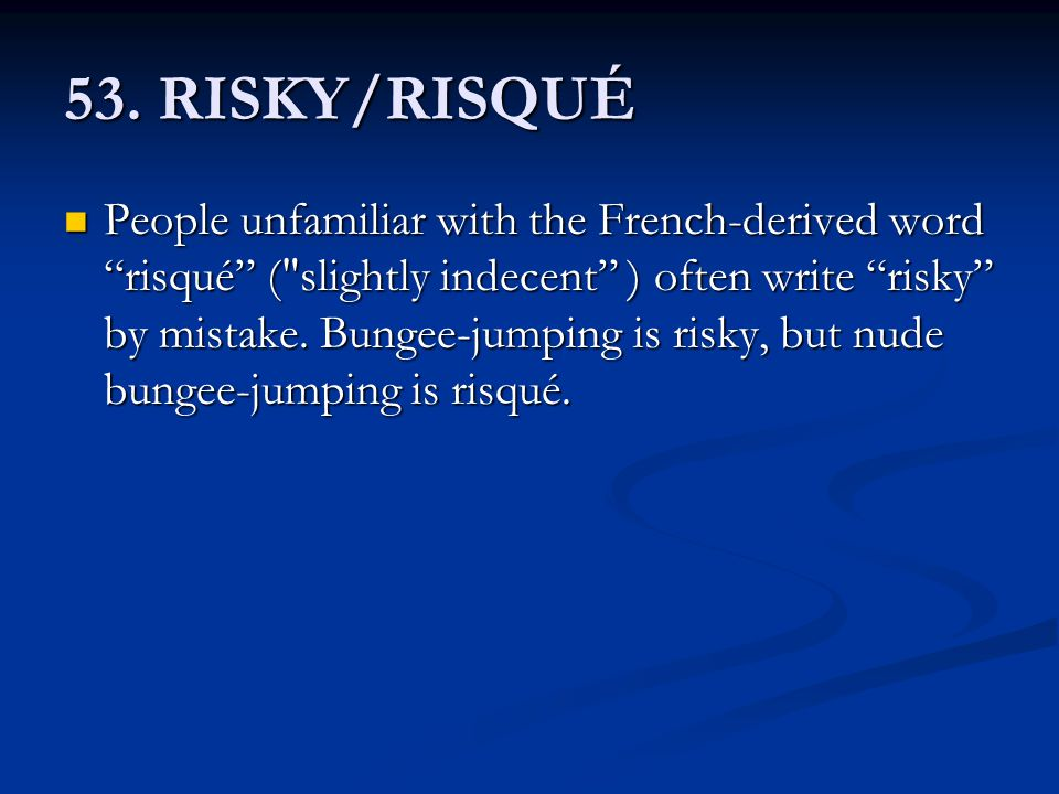 "53. RISKY/RISQUÉ People unfamiliar with the French-derived word ""risqué"" ("