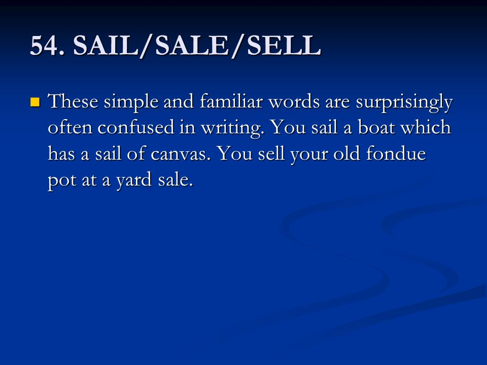 54. SAIL/SALE/SELL These simple and familiar words are surprisingly often confused in writing. You sail a boat which has a sail of canvas. You sell yo