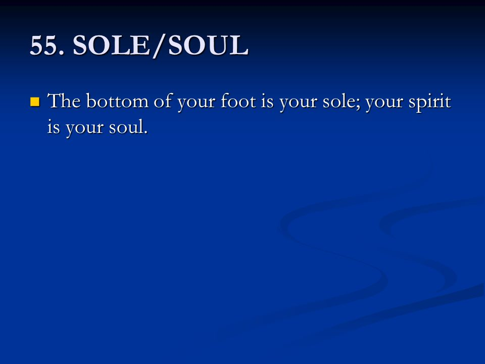 55. SOLE/SOUL The bottom of your foot is your sole; your spirit is your soul. The bottom of your foot is your sole; your spirit is your soul.