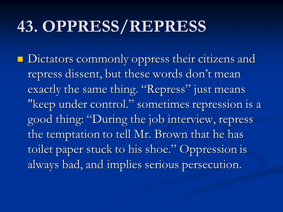 "43. OPPRESS/REPRESS Dictators commonly oppress their citizens and repress dissent, but these words don't mean exactly the same thing. ""Repress"" just m"
