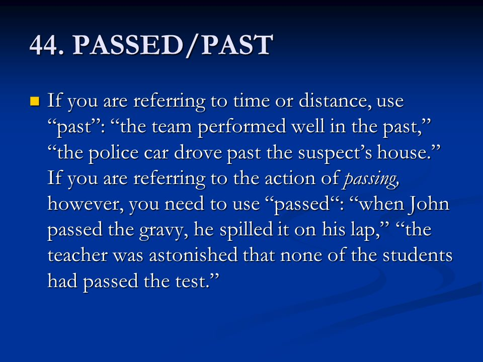 "44. PASSED/PAST If you are referring to time or distance, use ""past"": ""the team performed well in the past,"" ""the police car drove past the suspect's"