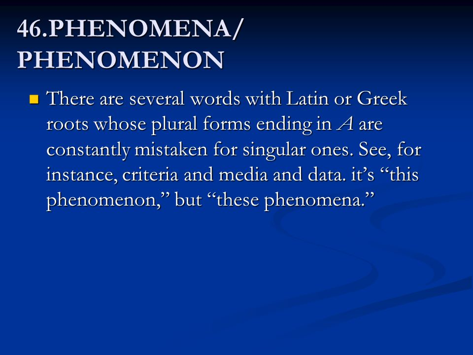 46.PHENOMENA/ PHENOMENON There are several words with Latin or Greek roots whose plural forms ending in A are constantly mistaken for singular ones. S
