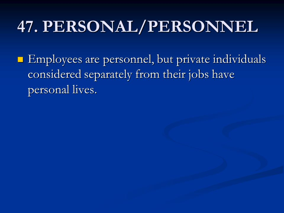 47. PERSONAL/PERSONNEL Employees are personnel, but private individuals considered separately from their jobs have personal lives. Employees are perso