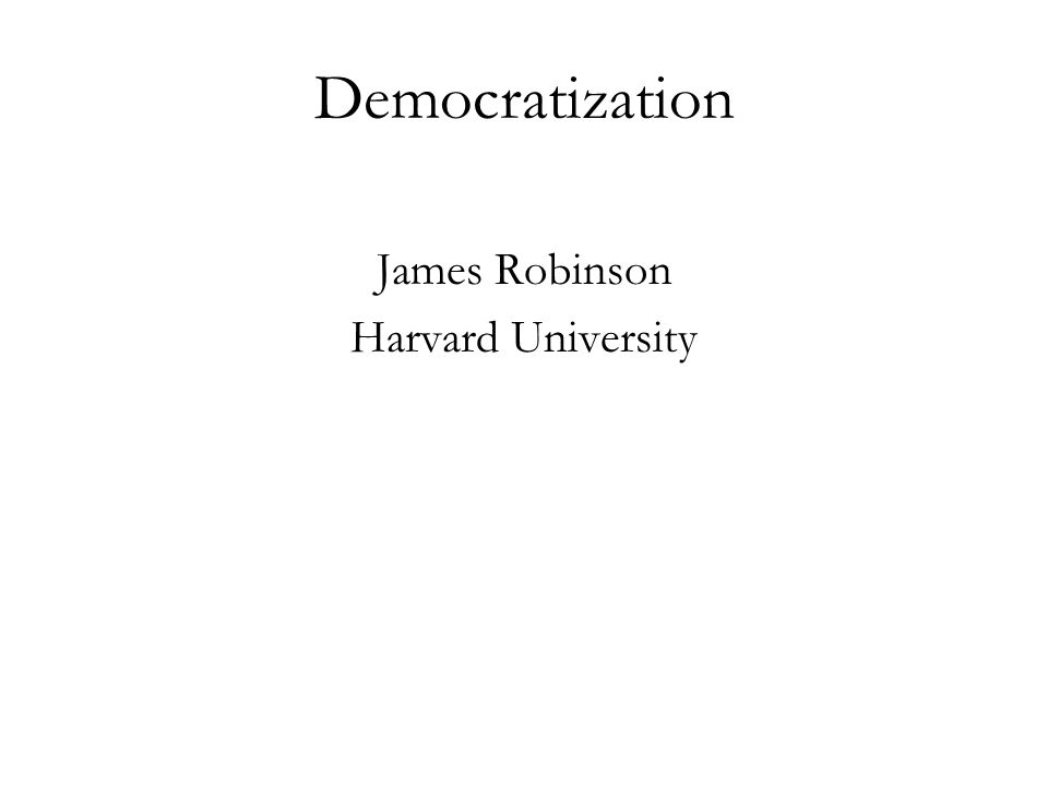 Democratization James Robinson Harvard University