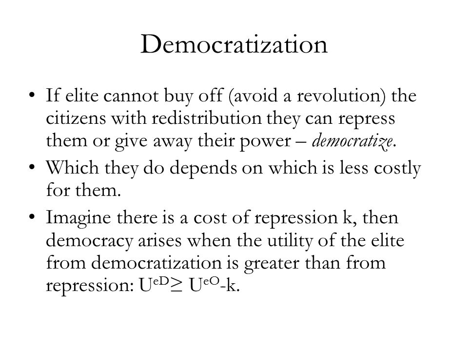 Democratization If elite cannot buy off (avoid a revolution) the citizens with redistribution they can repress them or give away their power – democratize.