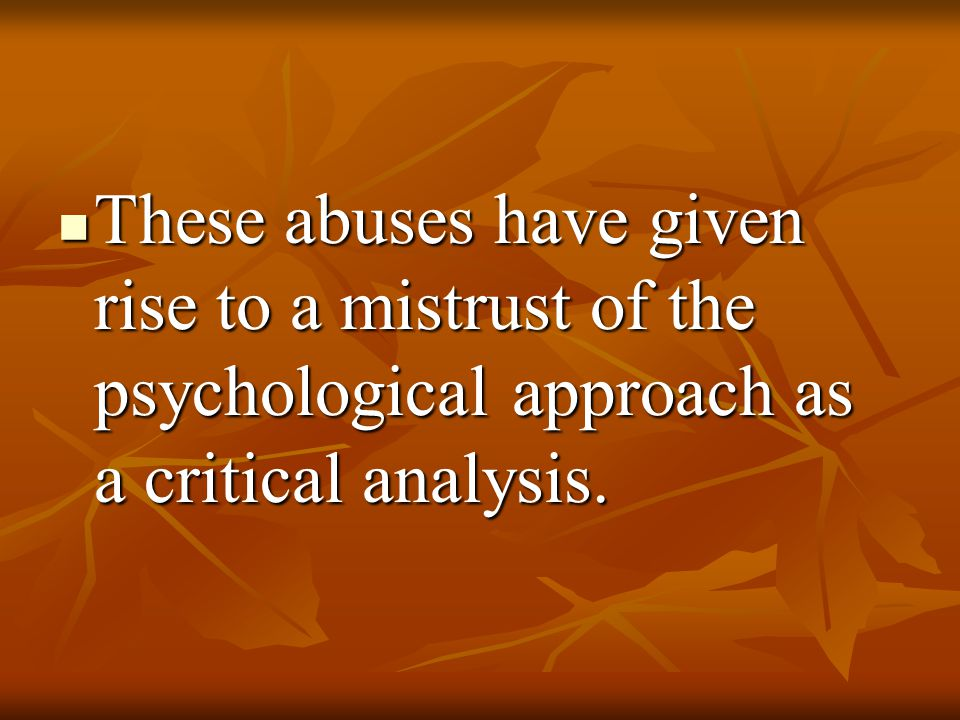 These abuses have given rise to a mistrust of the psychological approach as a critical analysis.