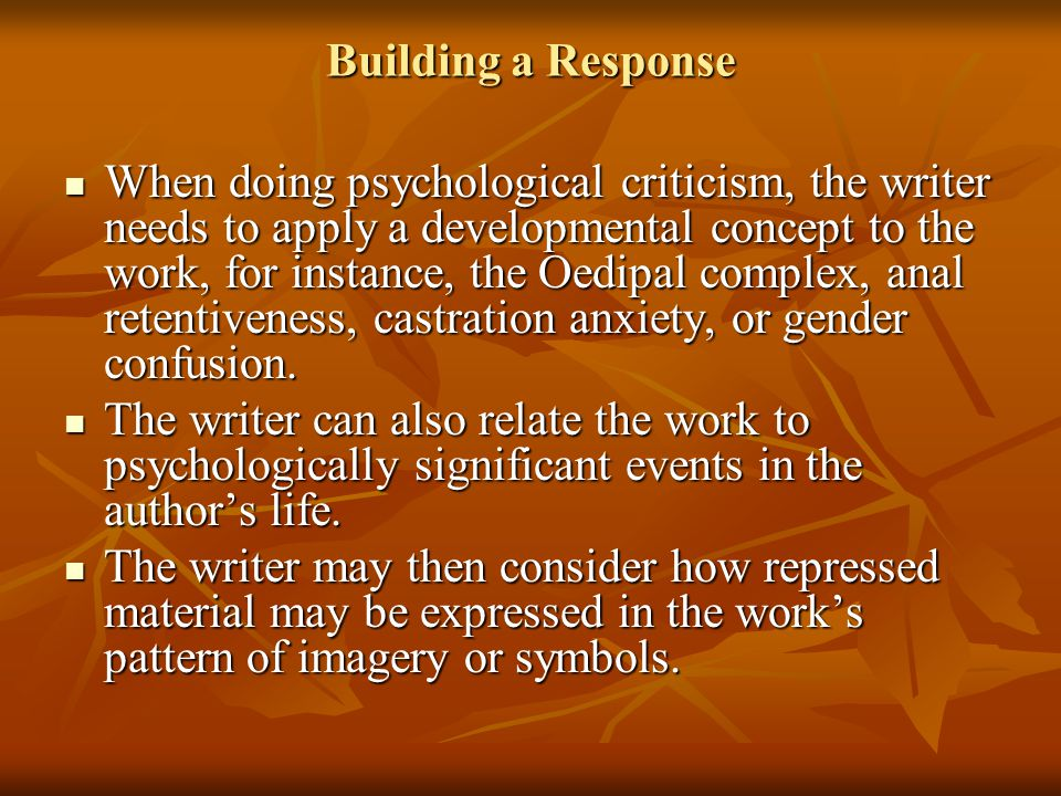 Building a Response When doing psychological criticism, the writer needs to apply a developmental concept to the work, for instance, the Oedipal compl