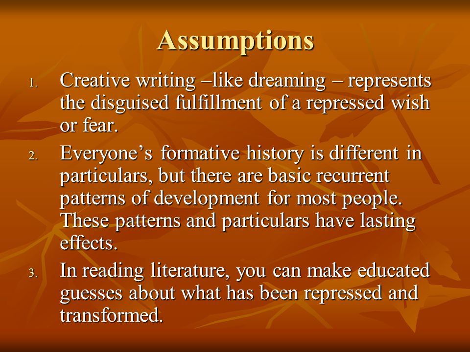 Assumptions 1. Creative writing –like dreaming – represents the disguised fulfillment of a repressed wish or fear. 2. Everyone's formative history is