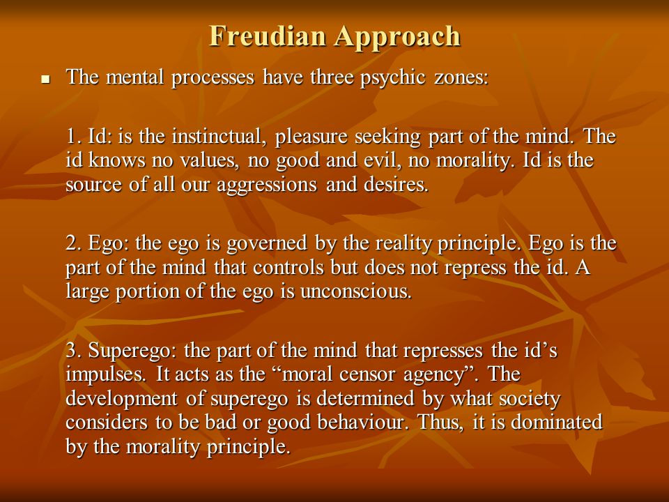 Freudian Approach The mental processes have three psychic zones: The mental processes have three psychic zones: 1. Id: is the instinctual, pleasure se