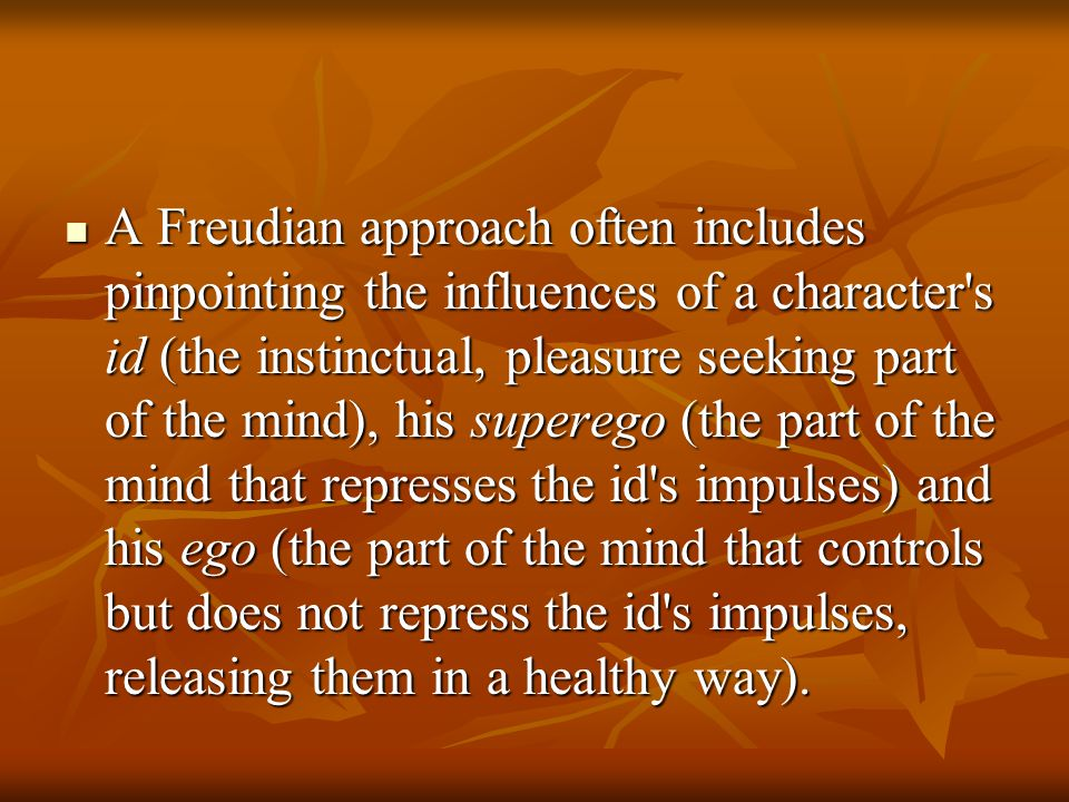 A Freudian approach often includes pinpointing the influences of a character's id (the instinctual, pleasure seeking part of the mind), his superego (
