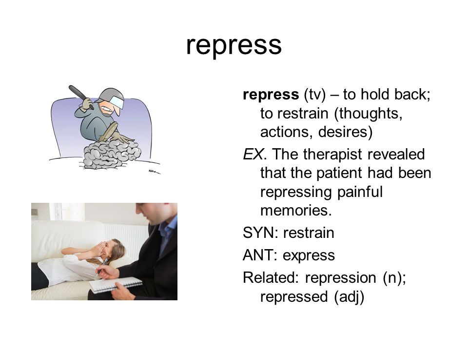 repress repress (tv) – to hold back; to restrain (thoughts, actions, desires) EX.