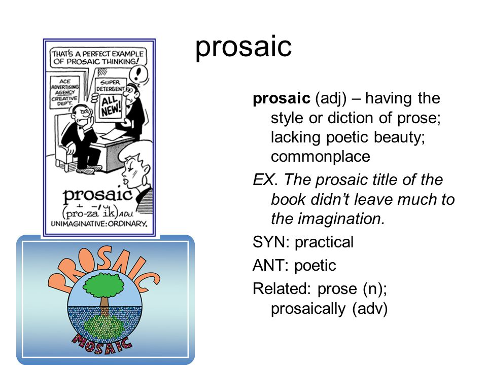 prosaic prosaic (adj) – having the style or diction of prose; lacking poetic beauty; commonplace EX.