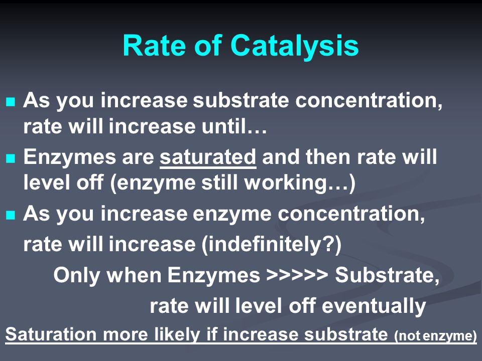 Rate of Catalysis As you increase substrate concentration, rate will increase until… Enzymes are saturated and then rate will level off (enzyme still