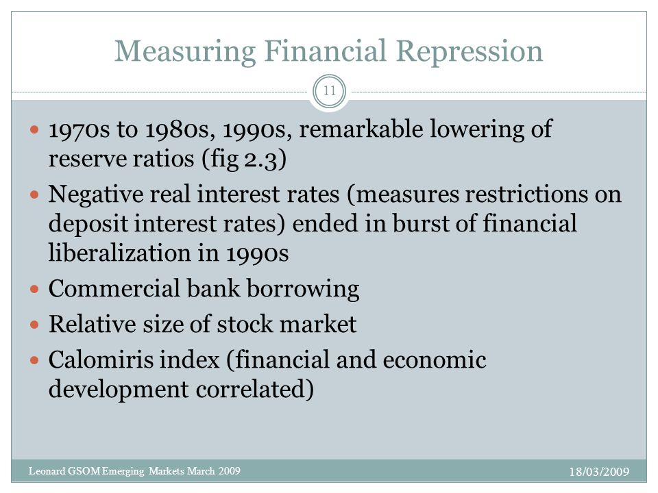 Measuring Financial Repression 1970s to 1980s, 1990s, remarkable lowering of reserve ratios (fig 2.3) Negative real interest rates (measures restrictions on deposit interest rates) ended in burst of financial liberalization in 1990s Commercial bank borrowing Relative size of stock market Calomiris index (financial and economic development correlated) 18/03/2009 11 Leonard GSOM Emerging Markets March 2009