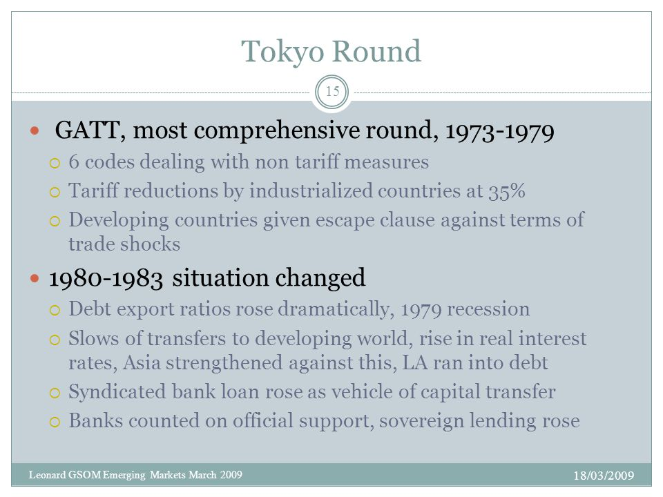 Tokyo Round GATT, most comprehensive round, 1973-1979  6 codes dealing with non tariff measures  Tariff reductions by industrialized countries at 35%  Developing countries given escape clause against terms of trade shocks 1980-1983 situation changed  Debt export ratios rose dramatically, 1979 recession  Slows of transfers to developing world, rise in real interest rates, Asia strengthened against this, LA ran into debt  Syndicated bank loan rose as vehicle of capital transfer  Banks counted on official support, sovereign lending rose 18/03/2009 15 Leonard GSOM Emerging Markets March 2009