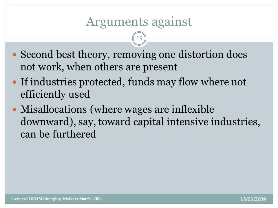 Arguments against Second best theory, removing one distortion does not work, when others are present If industries protected, funds may flow where not efficiently used Misallocations (where wages are inflexible downward), say, toward capital intensive industries, can be furthered 18/03/2009 19 Leonard GSOM Emerging Markets March 2009