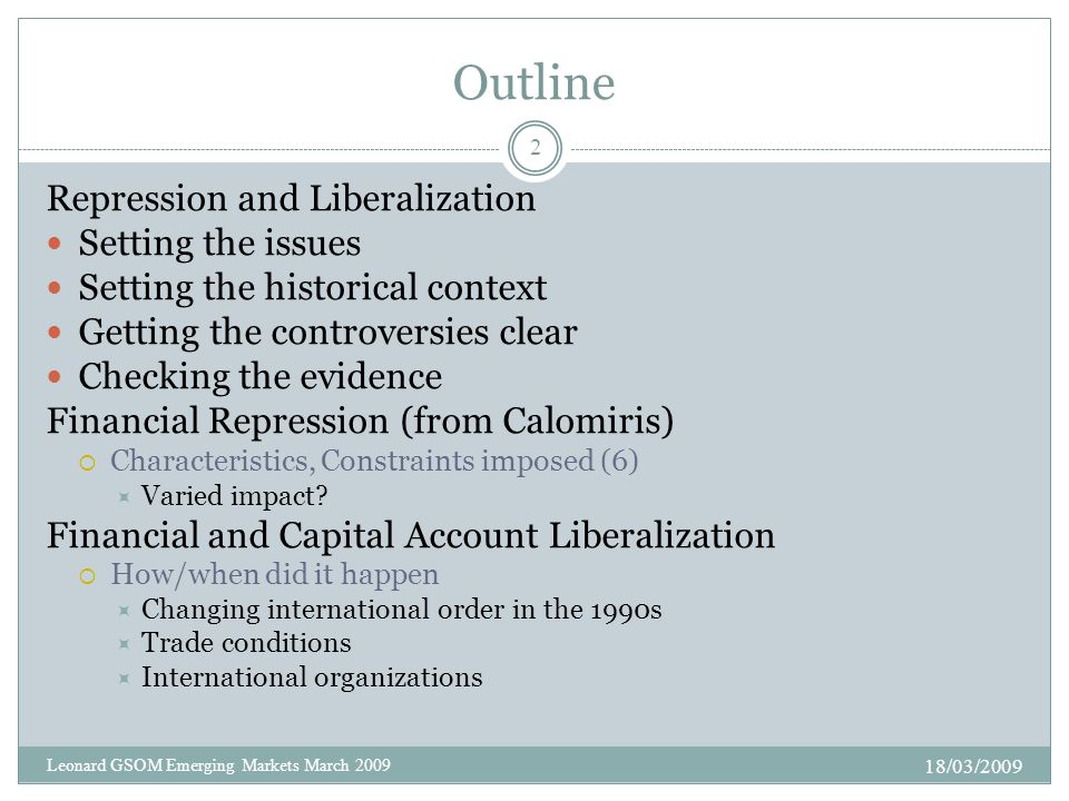 Outline Repression and Liberalization Setting the issues Setting the historical context Getting the controversies clear Checking the evidence Financial Repression (from Calomiris)  Characteristics, Constraints imposed (6)  Varied impact.