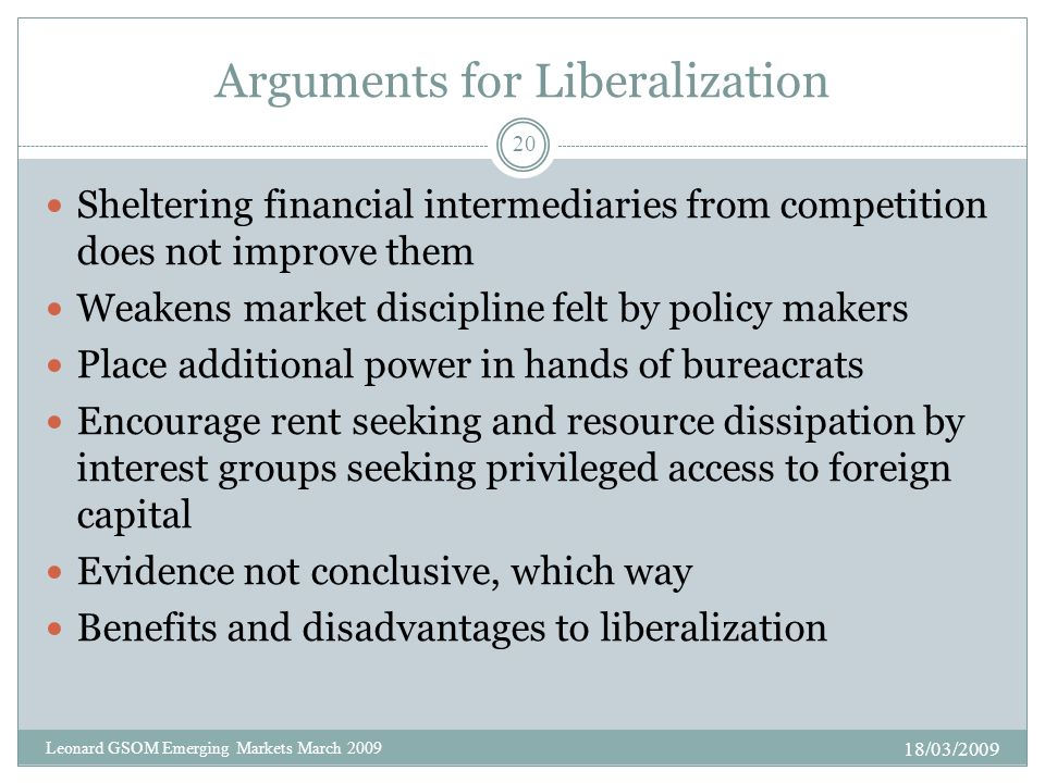 Arguments for Liberalization Sheltering financial intermediaries from competition does not improve them Weakens market discipline felt by policy makers Place additional power in hands of bureacrats Encourage rent seeking and resource dissipation by interest groups seeking privileged access to foreign capital Evidence not conclusive, which way Benefits and disadvantages to liberalization 18/03/2009 20 Leonard GSOM Emerging Markets March 2009