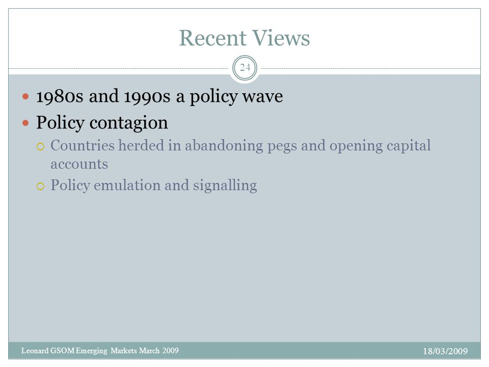 Recent Views 1980s and 1990s a policy wave Policy contagion  Countries herded in abandoning pegs and opening capital accounts  Policy emulation and signalling 18/03/2009 24 Leonard GSOM Emerging Markets March 2009