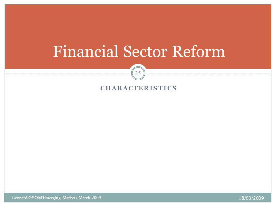 CHARACTERISTICS Financial Sector Reform 18/03/2009 25 Leonard GSOM Emerging Markets March 2009