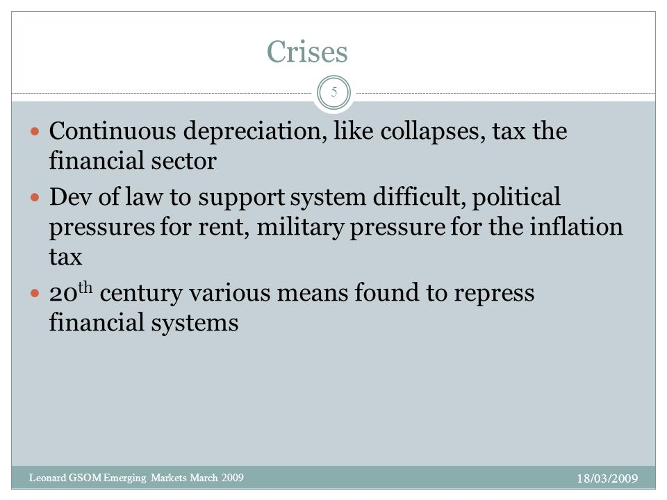 Crises Continuous depreciation, like collapses, tax the financial sector Dev of law to support system difficult, political pressures for rent, military pressure for the inflation tax 20 th century various means found to repress financial systems 18/03/2009 5 Leonard GSOM Emerging Markets March 2009