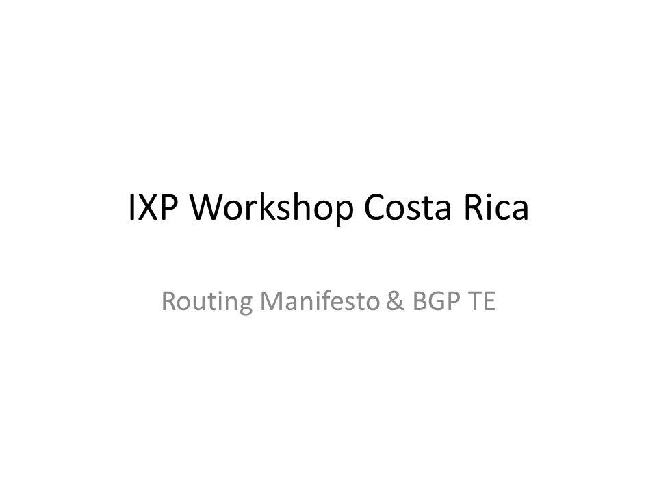 IXP Workshop Costa Rica Routing Manifesto & BGP TE