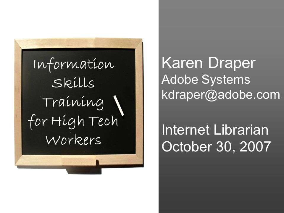 Karen Draper Adobe Systems kdraper@adobe.com Internet Librarian October 30, 2007 Information Skills Training for High Tech Workers