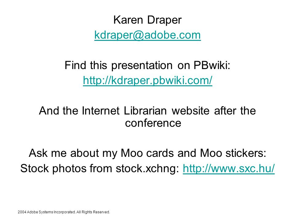 Karen Draper kdraper@adobe.com Find this presentation on PBwiki: http://kdraper.pbwiki.com/ And the Internet Librarian website after the conference Ask me about my Moo cards and Moo stickers: Stock photos from stock.xchng: http://www.sxc.hu/http://www.sxc.hu/ 2004 Adobe Systems Incorporated.